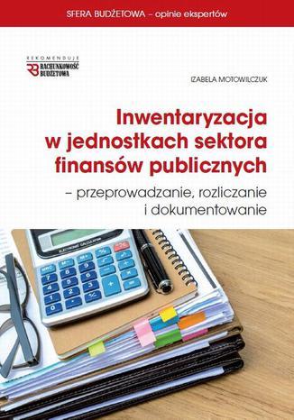 Okładka książki Inwentaryzacja w jednostkach sektora finansów publicznych - przeprowadzanie, rozliczanie  i dokumentowanie