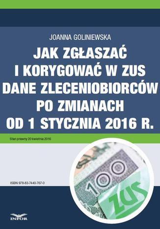 Okładka książki Jak zgłaszać i korygować w ZUS dane zleceniobiorców po zmianach od 1 stycznia 2016 r