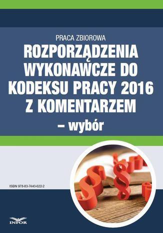 Okładka książki Rozporządzenia wykonawcze do Kodeksu pracy 2016 z komentarzem - wybór