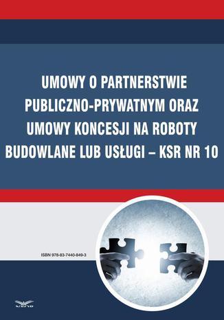Okładka książki Umowy o partnerstwie publiczno-prywatnym oraz umowy koncesji na roboty budowlane lub usługi  KSR Nr 10