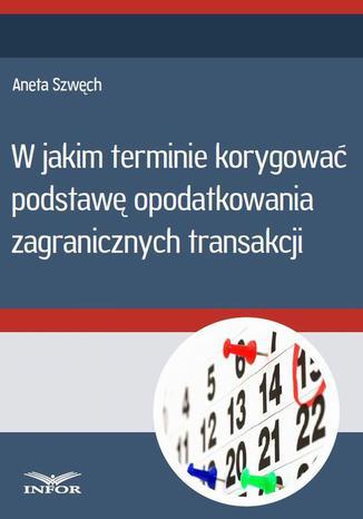 Okładka książki W jakim terminie korygować podstawę opodatkowania zagranicznych transakcji