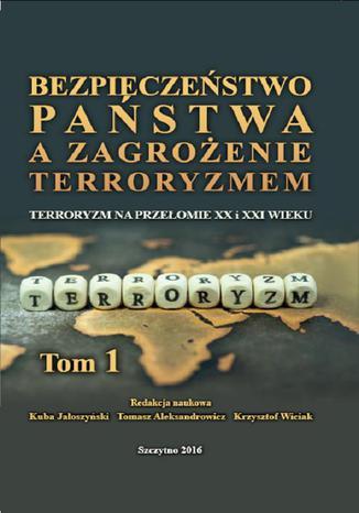 Okładka książki/ebooka Bezpieczeństwo państwa a zagrożenie terroryzmem. Terroryzm na przełomie XX i XXI w. Część I