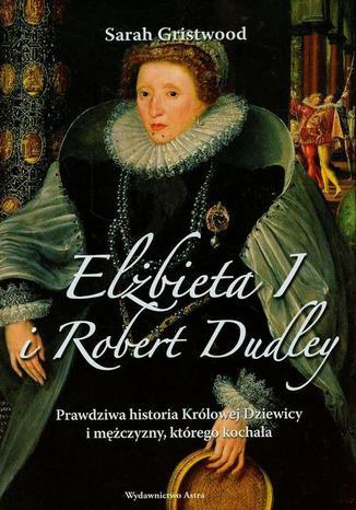 Okładka książki Elżbieta I i Robert Dudley. Prawdziwa historia Królowej Dziewicy i mężczyzny, którego kochała