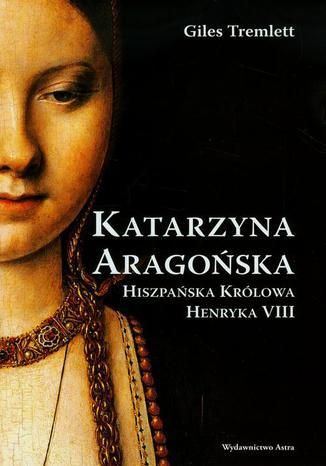Okładka książki Katarzyna Aragońska Hiszpańska królowa Henryka VIII