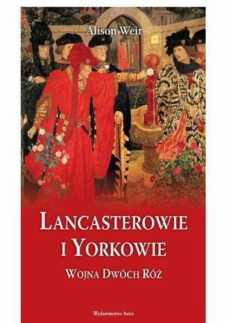 Okładka książki Lancasterowie i Yorkowie Wojna Dwóch Róż