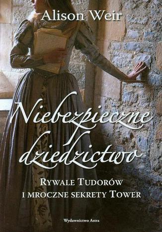 Okładka książki/ebooka Niebezpieczne dziedzictwo. Rywale Tudorów i mroczne sekrety Tower