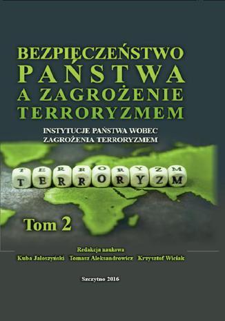 Okładka książki/ebooka Bezpieczeństwo państwa a zagrożenie terroryzmem. Instytucje państwa wobec zagrożenia terroryzmem. Tom II
