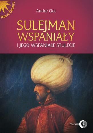 Okładka książki Sulejman Wspaniały i jego wspaniałe stulecie