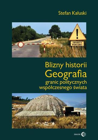 Okładka książki Blizny historii. Geografia granic politycznych współczesnego świata