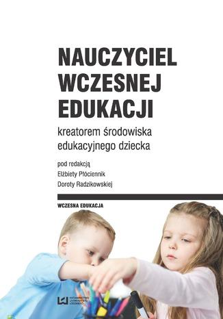 Okładka książki Nauczyciel wczesnej edukacji kreatorem środowiska edukacyjnego dziecka