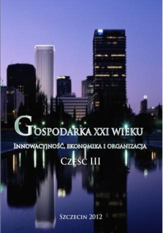 Okładka książki Gospodarka XXI wieku. Innowacyjność, ekonomika, organizacja - Część III