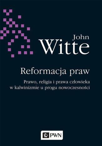 Okładka książki Reformacja praw. Prawo, religia i prawa człowieka w kalwinizmie u progu nowoczesności