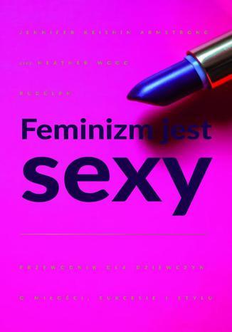 Okładka książki/ebooka Feminizm jest sexy. Przewodnik dla dziewczyn o miłości, sukcesie i stylu