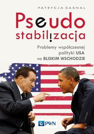 Okładka książki Pseudostabilizacja. Problemy współczesnej polityki USA na Bliskim Wschodzie