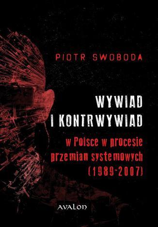Okładka książki/ebooka Wywiad i kontrwywiad w Polsce w procesie przemian systemowych (1989-2007)