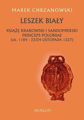 Okładka książki Leszek Biały. Książę krakowski i sandomierski Princeps Poloniae (ok. 1184-23/24 listopada 1227