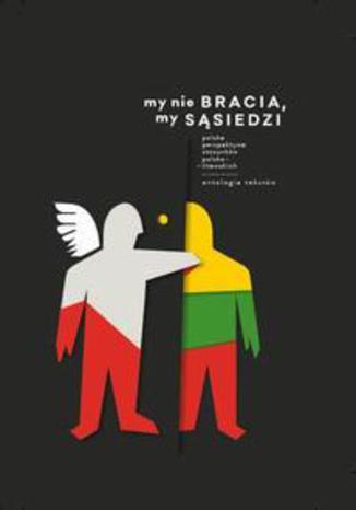 Okładka książki/ebooka My nie bracia, my sąsiedzi. Polska perspektywa stosunków polsko - litewskich. Antologia tekstów