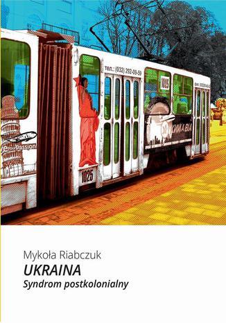 Okładka książki Ukraina. Syndrom postkolonialny