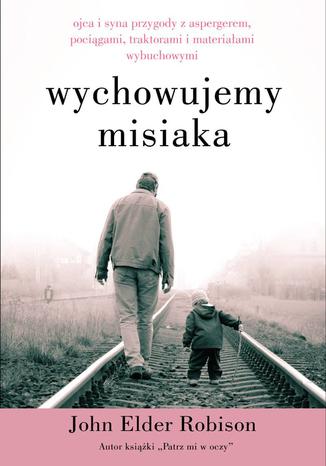 Okładka książki Wychowujemy Misiaka. Ojca i syna przygody z Aspergerem, pociągami, traktorami i materiałami wybuchowymi