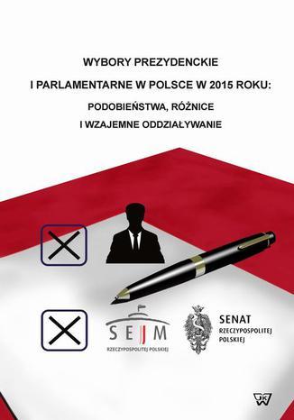 Okładka książki Wybory prezydenckie i parlamentarne w Polsce w 2015 roku podobieństwa, różnice i wzajemne oddziaływanie