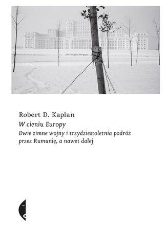 Okładka książki W cieniu Europy. Dwie zimne wojny i trzydziestoletnia podróż przez Rumunię, a nawet dalej