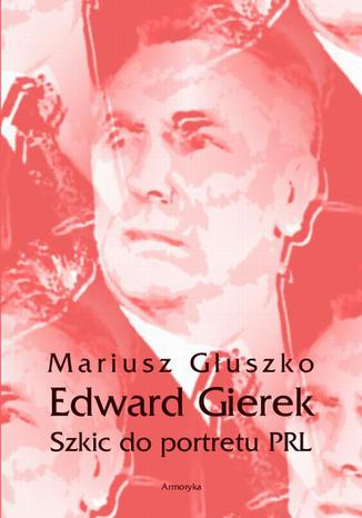 Okładka książki Edward Gierek. Szkic do portretu PRL