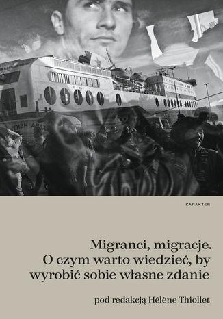 Okładka książki Migranci, migracje. O czym warto wiedzieć, by wyrobić sobie własne zdanie