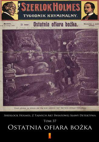 Okładka książki Sherlock Holmes. Z Tajnych Akt Światowej Sławy Detektywa. Tom 37: Ostatnia ofiara bożka