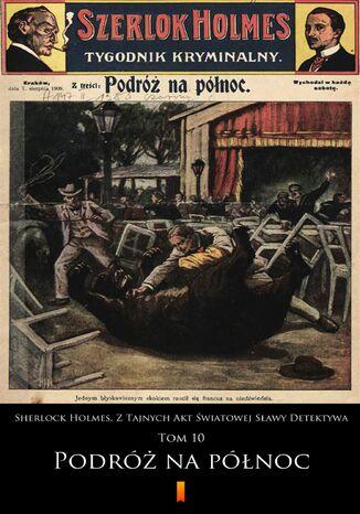 Okładka książki Sherlock Holmes. Z Tajnych Akt Światowej Sławy Detektywa (Tom 10). Sherlock Holmes. Z Tajnych Akt Światowej Sławy Detektywa. Tom 10: Podróż na północ
