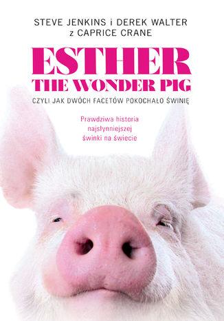 Okładka książki Esther the Wonder Pig, czyli jak dwóch facetów pokochało świnię