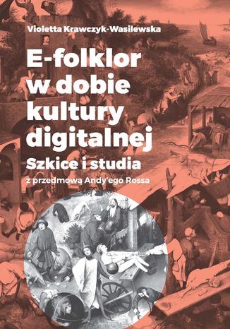 Okładka książki E-folklor w dobie kultury digitalnej. Szkice i studia z przedmową Andy'ego Rossa