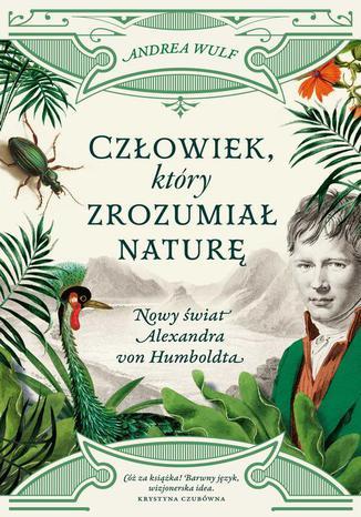 Okładka książki Człowiek, który zrozumiał naturę. Nowy świat Alexandra von Humboldta