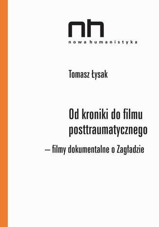 Okładka książki Od kroniki do filmu posttraumatycznego. Filmy dokumentalne o Zagładzie
