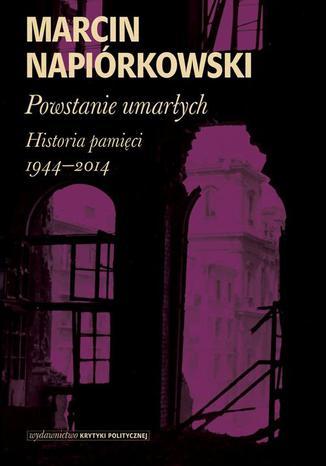 Okładka książki Powstanie umarłych. Historia pamięci 1944-2014