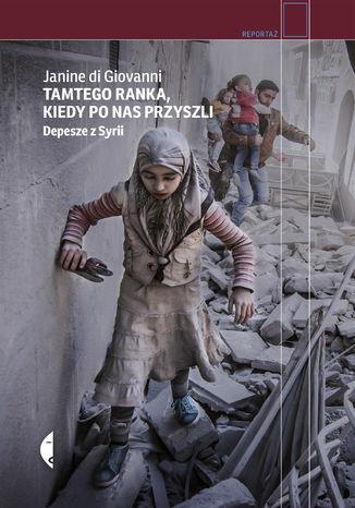 Okładka książki Tamtego ranka, kiedy po nas przyszli. Depesze z Syrii