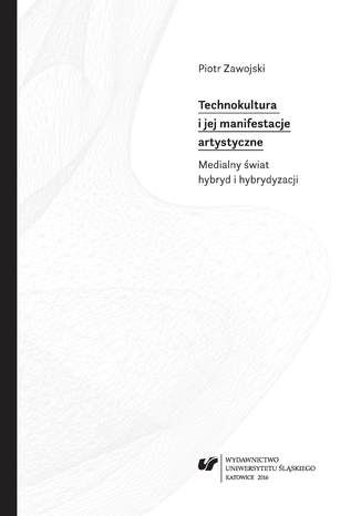 Okładka książki Technokultura i jej manifestacje artystyczne. Medialny świat hybryd i hybrydyzacji
