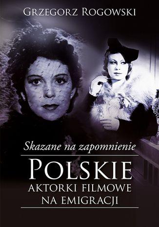 Okładka książki Skazane na zapomnienie. Polskie aktorki filmowe na emigracji