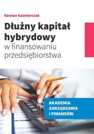 Okładka książki/ebooka Dłużny kapitał hybrydowy w finansowaniu przedsiębiorstwa