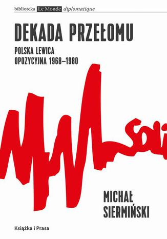 Okładka książki Dekada przełomu Polska lewica opozycyjna 1968-1980. Od demokracji robotniczej do narodowego paternalizmu