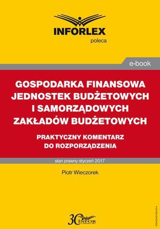 Okładka książki/ebooka GOSPODARKA FINANSOWA JEDNOSTEK BUDŻETOWYCH I SAMORZĄDOWYCH ZAKŁADÓW BUDŻETOWYCH praktyczny komentarz do rozporządzenia