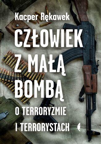 Okładka książki Człowiek z małą bombą. O terroryzmie i terrorystach
