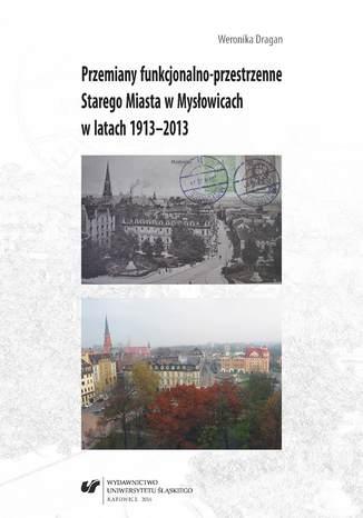 Okładka książki/ebooka Przemiany funkcjonalno-przestrzenne Starego Miasta w Mysłowicach w latach 1913-2013
