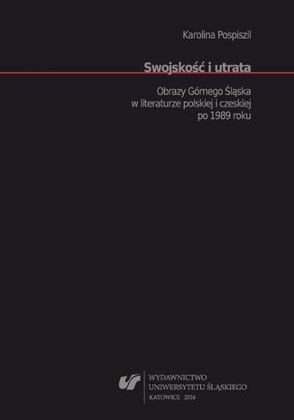 Okładka książki/ebooka Swojskość i utrata. Obrazy Górnego Śląska w literaturze polskiej i czeskiej po 1989 roku