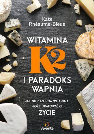Okładka książki  Witamina K2 i paradoks wapnia. Jak niepozorna witamina może uratować ci życie