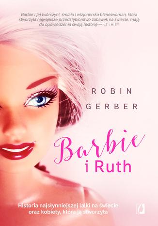 Okładka książki Barbie i Ruth. Historia najsłynniejszej lalki na świecie oraz kobiety, która ją stworzyła