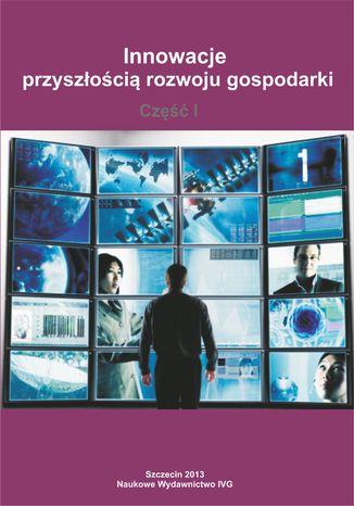 Okładka książki Innowacje przyszłością rozwoju gospodarki - Część I