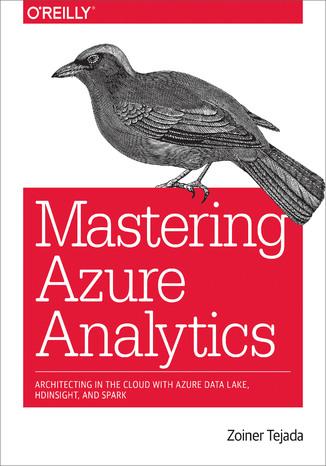 Okładka książki/ebooka Mastering Azure Analytics. Architecting in the Cloud with Azure Data Lake, HDInsight, and Spark