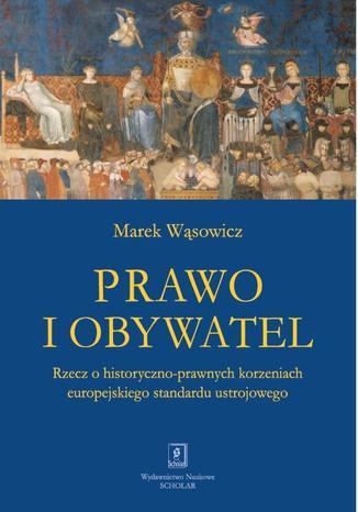 Okładka książki/ebooka Prawo i obywatel. Rzecz o historyczno-prawnych korzeniach europejskiego standardu ustrojowego