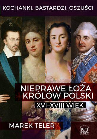 Okładka książki Kochanki, bastardzi, oszuści. Nieprawe łoża królów Polski: XVI-XVIII wiek