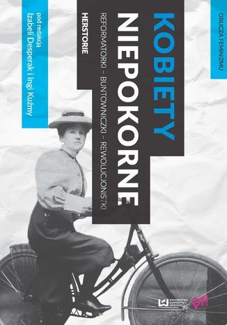 Okładka książki Kobiety niepokorne. Reformatorki - buntowniczki - rewolucjonistki. Herstorie